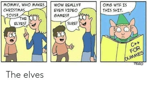 Toys: MOMMY, WHO MAKES  CHRISTMAS  TOYS?  THE  ELVES!  WOW REALLY?  OMG WTF IS  EVEN VIDEO  THIS SHIT.  GAMES?  SURE!  C++  FOR  OUMMIES  JEGO The elves