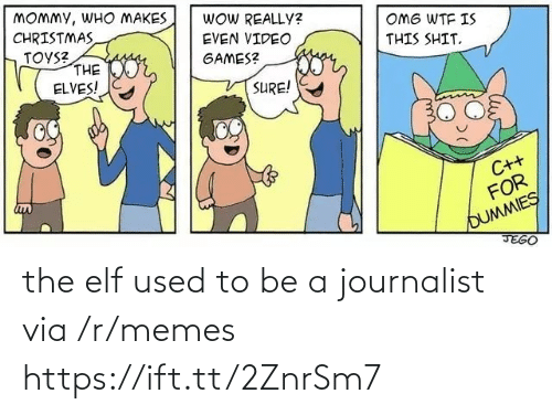 Elf: MOMMY, WHO MAKES  CHRISTMAS  TOYS?  THE  ELVES!  WOW REALLY?  OMG WTF IS  EVEN VIDEO  THIS SHIT.  geor,  GAMES?  SURE!  C++  FOR  OUMMIES  JEGO the elf used to be a journalist via /r/memes https://ift.tt/2ZnrSm7
