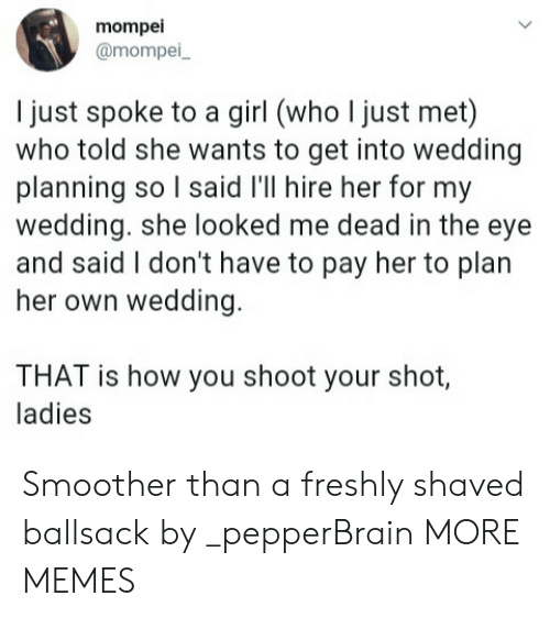 Dank, Memes, and Target: mompei  @mompei  l just spoke to a girl (who I just met)  who told she wants to get into wedding  planning so l said l'll hire her for my  wedding. she looked me dead in the eye  and said I don't have to pay her to plan  her own wedding  THAT is how you shoot your shot,  ladies Smoother than a freshly shaved ballsack by _pepperBrain MORE MEMES