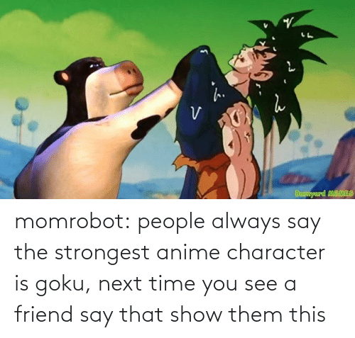 Next Time: momrobot:   people always say the strongest anime character is goku, next time you see a friend say that show them this