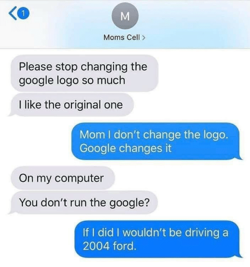 Driving, Google, and Moms: Moms Cell>  Please stop changing the  google logo so much  I like the original one  Mom I don't change the logo.  Google changes it  On my computer  You don't run the google?  If I did I wouldn't be driving a  2004 ford.