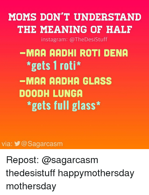 Roti: MOMS DON'T UNDERSTAND  THE MEANING OF HALF  instagram: @TheDesistuff  MAA AADHI ROTI DENA  *gets 1 roti*  MAA AADHA GLASS  DOODHLUNGA  *gets full glass*  via: @Sagarcasm Repost: @sagarcasm thedesistuff happymothersday mothersday
