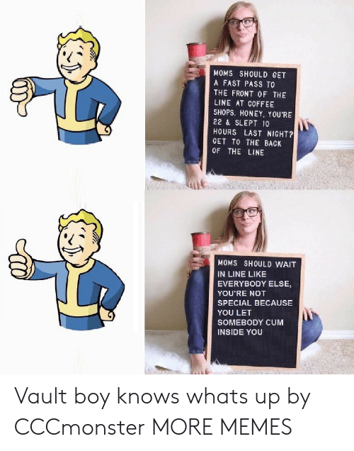 vault: MOMS SHOULD GET  A FAST PASS TO  THE FRONT OF THE  LINE AT COFFEE  SHOPS. HONEY. YOU'RE  22 & SLEPT 10  HOURS LAST NIGHT?  GET TO THE BACK  OF THE LINE  MOMS SHOULD WAIT  IN LINE LIKE  EVERYBODY ELSE,  YOU'RE NOT  SPECIAL BECAUSE  YOU LET  SOMEBODY CUM  INSIDE YOU Vault boy knows whats up by CCCmonster MORE MEMES