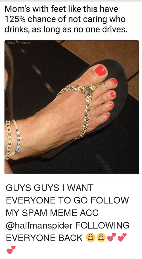 Spam Meme: Mom's with feet like this have  125% chance of not caring who  drinks, as long as no one drives.  dougglehouse GUYS GUYS I WANT EVERYONE TO GO FOLLOW MY SPAM MEME ACC @halfmanspider FOLLOWING EVERYONE BACK 😩😩💕💕💕