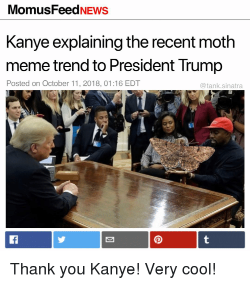 Funny, Kanye, and Meme: MomusFeedNEws  Kanye explaining the recent moth  meme trend to President Trump  Posted on October 11, 2018, 01:16 EDT  @tank.sinatra Thank you Kanye! Very cool!