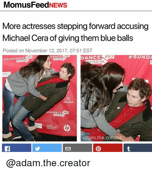 Blue Balls, Michael Cera, and Acura: MomusFeedNEWS  More actresses stepping forward accusing  Michael Cera of giving them blue balls  Posted on November 12, 2017, 07:51 EST  2013  DANCE  DANCE  #SUNDANCE  FESTIVAL  undance  ACURA  NDANCESU  203  dance  adam.the.creato @adam.the.creator