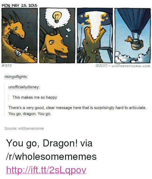 """Good, Happy, and Http: MON MAY 25, 2015  #355  2015 will nevercome.com  risingoflights  unofficiallydisney:  This makes me so happy  There's a very good, clear message here that is surprisingly hard to articulate.  You go, dragon. You go.  Source: will5nevercome <p>You go, Dragon! via /r/wholesomememes <a href=""""http://ift.tt/2sLqpov"""">http://ift.tt/2sLqpov</a></p>"""