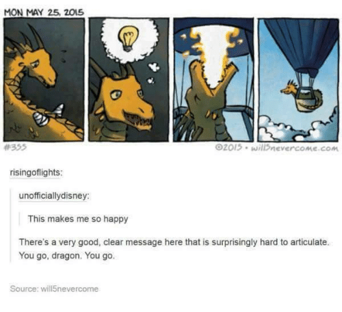 Good, Happy, and Humans of Tumblr: MON MAY 25 2015  O2013. will nevercome com  risingoflights:  unofficiallydisney:  This makes me so happy  There's a very good, clear message here that is surprisingly hard to articulate.  You go, dragon. You go.  Source: will5nevercome