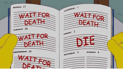 Friday, Death, and Wednesday: MONDAY 27  THURSDAY 1  WAIT FOR  DEATH  WAIT FOR  DEATH  TUESDAY 28  WAIT FOR  DEATH  FRIDAY 2  DIE  WEDNESDAY 29  WAIT FOR  SUNDAY 4  SATURDAY 3  DFAT