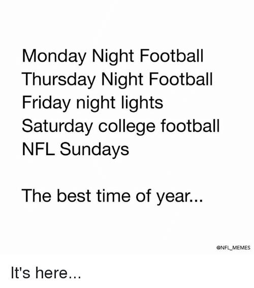 Its Here: Monday Night Football  Thursday Night Football  Friday night lights  Saturday college football  NFL Sundays  The best time of year...  ONFL MEMES It's here...