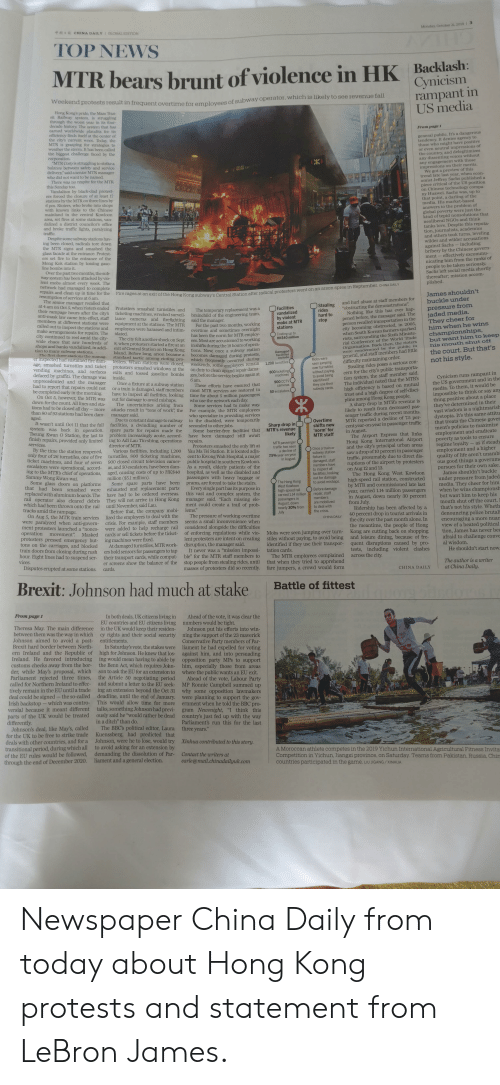 """Being Alone, Complex, and Fall: Monday, October 21, 2019I3  10  ae  CHINA DAILYIGLOBAL EDITION  TOP NEWS  MTR bears brunt of violence in HK Backlash:  Cynicism  rampant in  US media  Weekend protests resultin frequent overtime for employees of subway operator, which is likely to see revenue fall  Hong Kong's pride, the Mass Than-  sit Railway sstem is struggling  through the worst year in its four-  decade history The system that has  earned worldwide plaudits for its  efficiency finds itself at the center of  the city's current woes Today, the  MTR is grasping for strategies to  weather the storm. It has been called  the biggest challenge faced by the  corporation.  VTR Corp is struggling to strike a  balance between safety and service  delivery""""saida senior MTR manager  who did not want to be named.  There was no respite for the MTR  this Sunday too.  Vandalism by black-clad protest-  ers forced the closure of at least 17  stations by the MTR on three lines by  6 pm. Rioters who broke into shops  with known links to the Chinese  From page 1  general public. It's a dangerous  tendency. It denies agency to  those who might have positive  or even neutral impressions of  the country, and delegitimizes  any dissenting voices without  any engagement with those  impressions on their merits.  We got a preview of this  trend late last year, when econ-  omist Jeffrey Sachs published a  piece critical of the US position  on Chinese technology compa-  ny Huawei. Sachs was, up to  that point, a darling of the  media. His market-based  answers to the problem of  global poverty were just the  kind of tepid nonsolutions that  neoliberal NGOS and think  tanks love. Despite this reputa-  tion, journalists, academics  and others took turns, leveling  wilder and wilder accusations  including  RC  AMA  mainland in the central Kowloon  area, set fires at some stations, van-  dalized a district councilor's office  and broke traffic lights, paralyzing  traffic.  Despite some subway stati"""