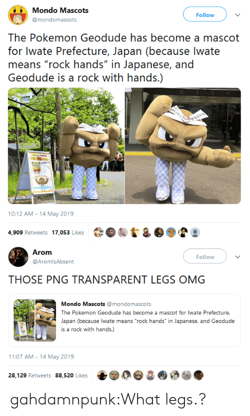 """Transparent: Mondo Mascots  Follow  @mondomascots  The Pokemon Geodude has become a mascot  for Iwate Prefecture, Japan (because lwate  means """"rock hands"""" in Japanese, and  Geodude is a rock with hands.)  elehe m Gere  ver  lamn  10:12 AM-14 May 2019  4,909 Retweets 17,053 Likes   Arom  Follow  @AromlsAbsent  THOSE PNG TRANSPARENT LEGS OMG  Mondo Mascots @mondomascots  The Pokemon Geodude has become a mascot for lwate Prefecture,  Japan (because lwate means """"rock hands"""" in Japanese, and Geodude  is a rock with hands.)  11:07 AM 14 May 2019  28,129 Retweets 88,520 Likes gahdamnpunk:What legs.?"""