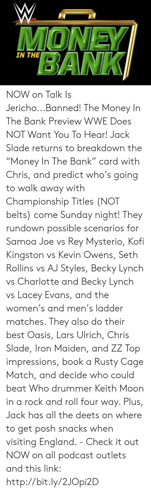"""Aj Styles: MONE  BANK  IN THE NOW on Talk Is Jericho...Banned! The Money In The Bank Preview WWE Does NOT Want You To Hear! Jack Slade returns to breakdown the """"Money In The Bank"""" card with Chris, and predict who's going to walk away with Championship Titles (NOT belts) come Sunday night! They  rundown possible scenarios for Samoa Joe vs Rey Mysterio, Kofi Kingston vs Kevin Owens, Seth Rollins vs AJ Styles, Becky Lynch vs Charlotte and Becky Lynch vs Lacey Evans, and the women's and men's ladder matches.  They also do their best Oasis, Lars Ulrich, Chris Slade, Iron Maiden, and ZZ Top impressions, book a Rusty Cage Match, and decide who could beat Who drummer Keith Moon in a rock and roll four way. Plus, Jack has all the deets on where to get posh snacks when visiting England. - Check it out NOW on all podcast outlets and this link: http://bit.ly/2JOpi2D"""