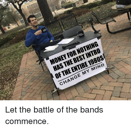 commence: MONEY FOR NOTHING  HAS THE BEST INTRO  OF THE ENTIRE 1980S  CHANGE MY MIND Let the battle of the bands commence.
