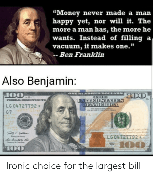 "Federal: ""Money never made a man  happy yet, nor will it. The  more a man has, the more he  wants. Instead of filling a  vacuum, it makes one.""  Ben Franklin  Also Benjamin:  ONE  SDHED DOLLARS  100  OO  FEDERAL RESERVE NOTE  UNPEEDS TATES  OFAMERIOA  LG 04727792  C 7  THIMOTE IS LEGALFE  JuLy 17  STLC  LG 04 727792  z100  100  HRANKN Ironic choice for the largest bill"