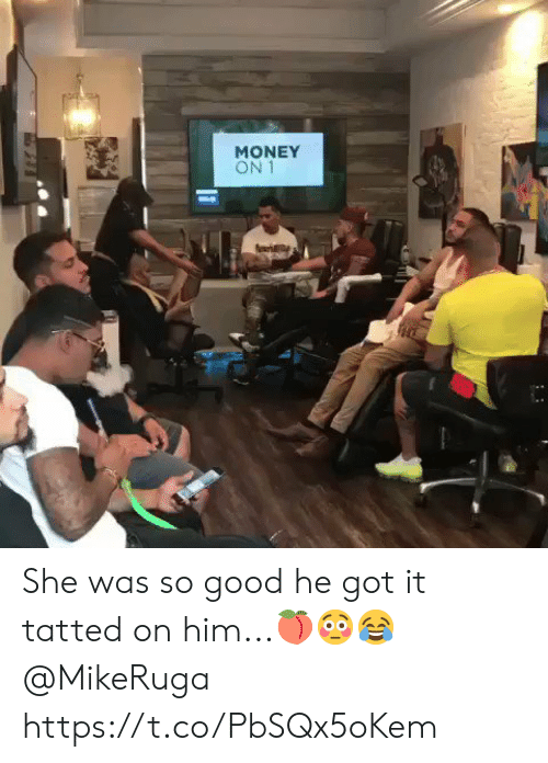 Money, Good, and Got: MONEY  ON She was so good he got it tatted on him...🍑😳😂 @MikeRuga https://t.co/PbSQx5oKem