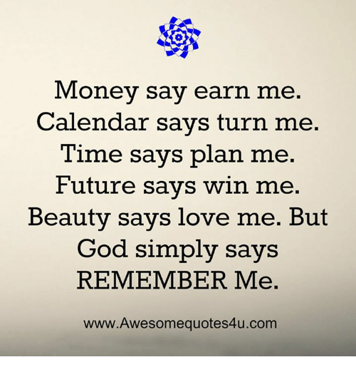 Future, God, and Love: Money say ear  n me.  Calendar savs turn me.  Time says plan me.  Future says win me.  Beauty says love me. But  God simply says  REMEMBER Me.  www.Awesomequotes4u.com