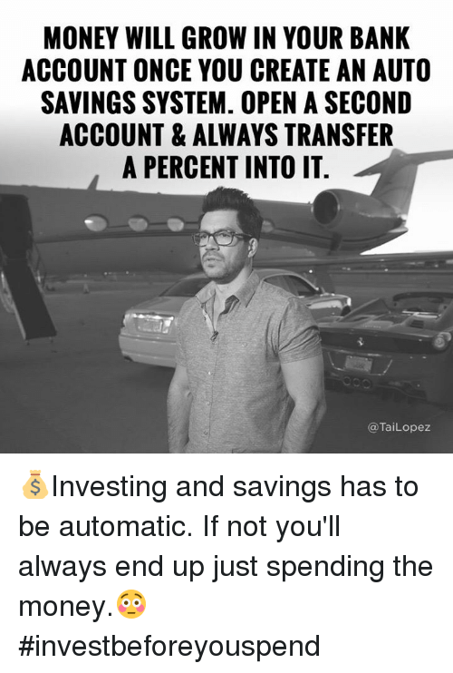 Tai Lopez: MONEY WILL GROW IN YOUR BANK  ACCOUNT ONCE YOU CREATE AN AUTO  SAVINGSSYSTEM. OPEN A SECOND  ACCOUNT & ALWAYS TRANSFER  A PERCENT INTO IT  Tai Lopez  (a 💰Investing and savings has to be automatic. If not you'll always end up just spending the money.😳 #investbeforeyouspend