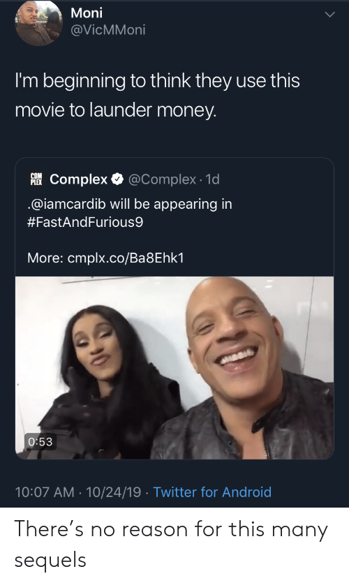 no reason: Moni  @VicMMoni  I'm beginning to think they use this  movie to launder money.  PLEKComplex  @Complex 1d  @iamcardib will be appearing in  #FastAndFurious9  More: cmplx.co/Ba8Ehk1  O:53  10:07 AM 10/24/19 Twitter for Android There's no reason for this many sequels