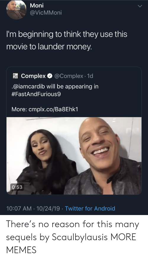 Complex: Moni  @VicMMoni  I'm beginning to think they use this  movie to launder money.  PLEKComplex  @Complex 1d  @iamcardib will be appearing in  #FastAndFurious9  More: cmplx.co/Ba8Ehk1  O:53  10:07 AM 10/24/19 Twitter for Android There's no reason for this many sequels by Scaulbylausis MORE MEMES