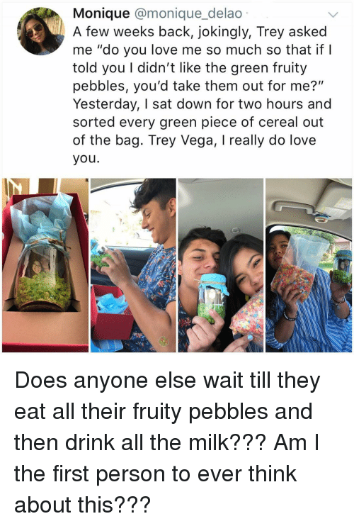 """Fruity: Monique @monique_delao  A few weeks back, jokingly, Trey asked  me """"do you love me so much so that if I  told you I didn't like the green fruity  pebbles, you'd take them out for me?""""  Yesterday, I sat down for two hours and  sorted every green piece of cereal out  of the bag. Trey Vega, I really do love  you. Does anyone else wait till they eat all their fruity pebbles and then drink all the milk??? Am I the first person to ever think about this???"""