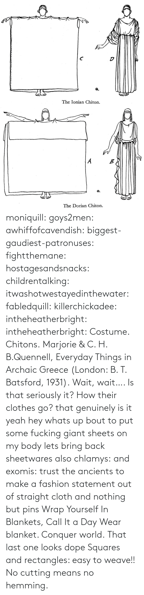 squares: moniquill: goys2men:  awhiffofcavendish:  biggest-gaudiest-patronuses:  fightthemane:  hostagesandsnacks:  childrentalking:  itwashotwestayedinthewater:  fabledquill:  killerchickadee:  intheheatherbright:  intheheatherbright:  Costume. Chitons.  Marjorie & C. H. B.Quennell, Everyday Things in Archaic Greece (London: B. T. Batsford, 1931).  Wait, wait…. Is that seriously it? How their clothes go?  that genuinely is it  yeah hey whats up bout to put some fucking giant sheets on my body  lets bring back sheetwares  also chlamys: and exomis:  trust the ancients to make a fashion statement out of straight cloth and nothing but pins  Wrap Yourself In Blankets, Call It a Day  Wear blanket. Conquer world.   That last one looks dope    Squares and rectangles: easy to weave!! No cutting means no hemming.