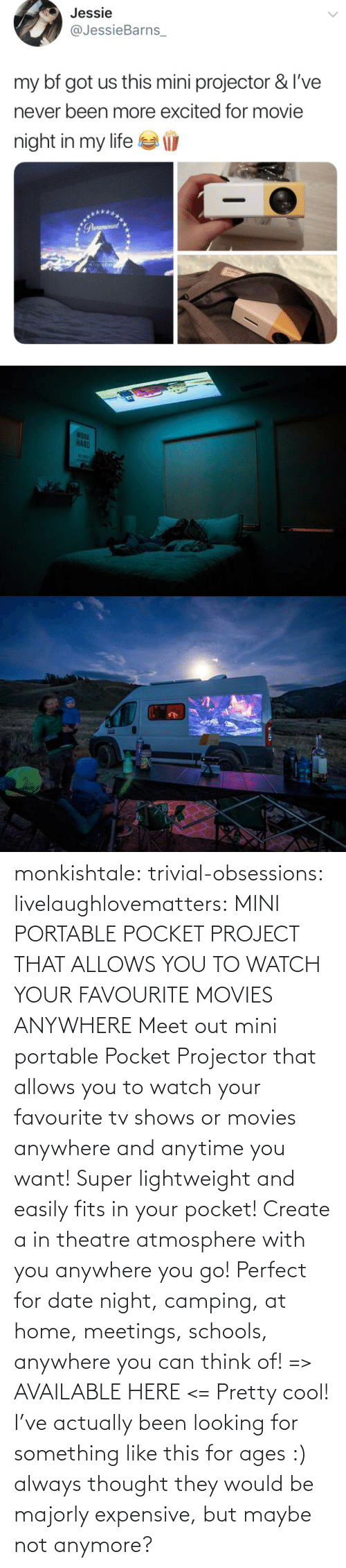 Date: monkishtale: trivial-obsessions:   livelaughlovematters:   MINI PORTABLE POCKET PROJECT THAT ALLOWS YOU TO WATCH YOUR FAVOURITE MOVIES ANYWHERE Meet out mini portable Pocket Projector that allows you to watch your favourite tv shows or movies anywhere and anytime you want! Super lightweight and easily fits in your pocket! Create a in theatre atmosphere with you anywhere you go! Perfect for date night, camping, at home, meetings, schools, anywhere you can think of! => AVAILABLE HERE <=    Pretty cool!    I've actually been looking for something like this for ages :) always thought they would be majorly expensive, but maybe not anymore?
