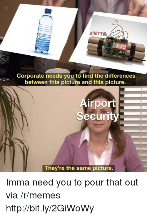Memes, Http, and Corporate: monma  Corporate needs you to find the differences  between this picture and this picture.  irport  Security  They re the same picture. Imma need you to pour that out via /r/memes http://bit.ly/2GiWoWy