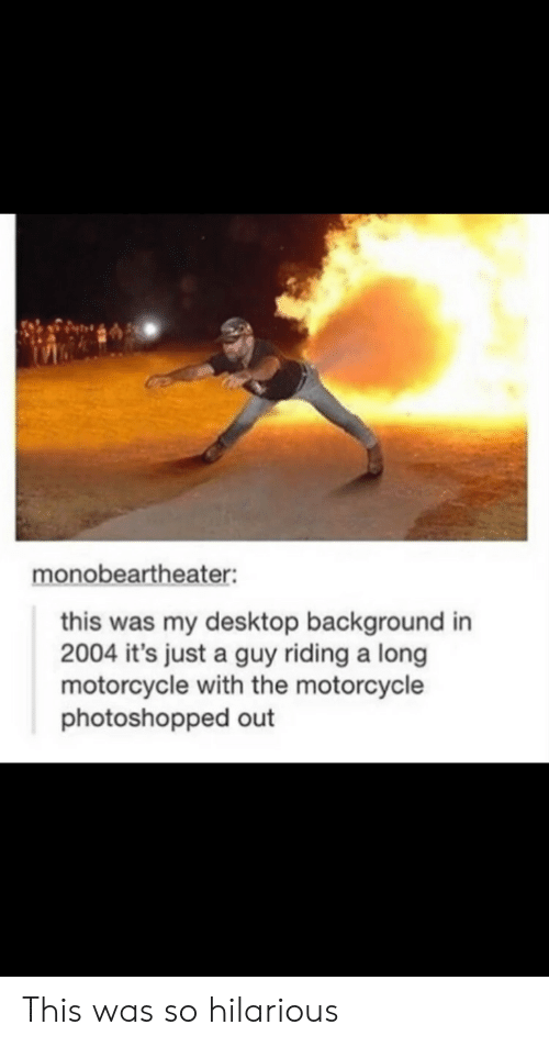 Its Just A: monobeartheater:  this was my desktop background in  2004 it's just a guy riding a long  motorcycle with the motorcycle  photoshopped out This was so hilarious