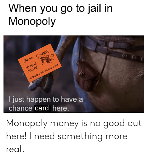 real: Monopoly money is no good out here! I need something more real.