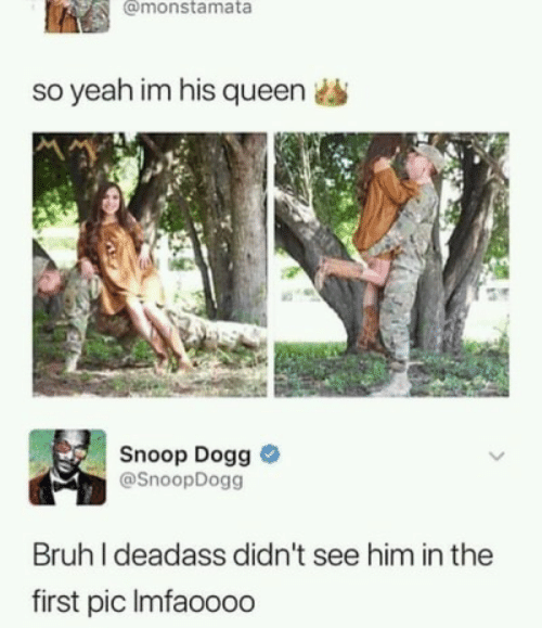 snoop dogg: @monstamata  so yeah im his queen  Snoop Dogg  @SnoopDogg  Bruh I deadass didn't see him in the  first pic Imfaooo0