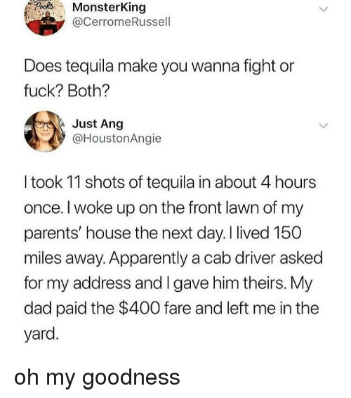 Apparently, Dad, and Parents: MonsterKing  @CerromeRussel  Does tequila make you wanna fight or  fuck? Both?  Just Ang  @HoustonAngie  I took 11 shots of tequila in about 4 hours  once. I woke up on the front lawn of my  parents' house the next day.I lived 150  miles away. Apparently a cab driver asked  for my address and I gave him theirs. My  dad paid the $400 fare and left me in the  yard. oh my goodness