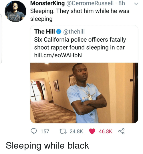 Police, Black, and California: MonsterKing @CerromeRussell 8h  Sleeping. They shot him while he was  Asleeping  The Hill @thehill  Six California police officers fatally  shoot rapper found sleeping in car  hill.cm/eoWAHblN  57 t 24.8K 46.8K Sleeping while black