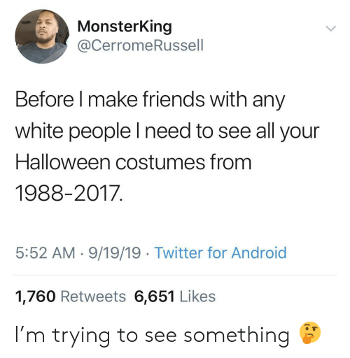 Halloween Costumes: MonsterKing  @CerromeRussell  Before I make friends with any  white people lI need to see all your  Halloween costumes from  1988-2017  5:52 AM 9/19/19 Twitter for Android  1,760 Retweets 6,651 Likes I'm trying to see something 🤔