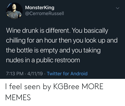 tar: MonsterKing  @CerromeRussell  TAR  WARS  Wine drunk is different. You basically  chilling for an hour then you look up and  the bottle is empty and you taking  nudes in a public restroom  7:13 PM 4/11/19. Twitter for Android I feel seen by KGBree MORE MEMES