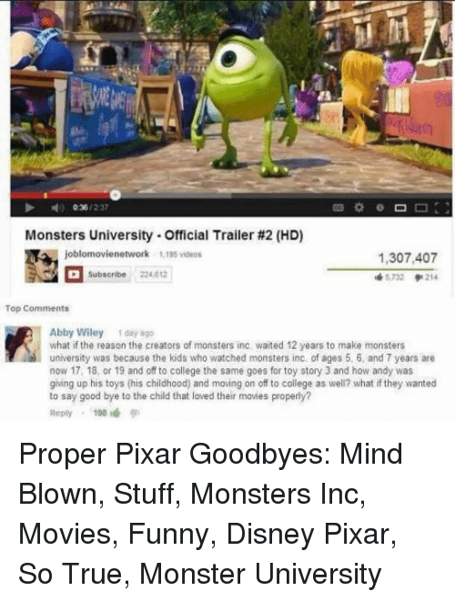 College, Disney, and Funny: Monsters University-Official Trailer #2 (HD)  1,307,407  5732 214  Subscribe 224.612  Abby Wiley 1 day 8go  what if the reason the creators of monsters inc. waited 12 years to make monsters  university was because the kids who watched monsters inc of ages 5. 6, and 7 years are  now 17, 18, or 19 and off to college the same goes for toy story 3 and how andy was  giing up his toys (his childhood) and moving on off to college as well? what if they wanted  to say good bye to the child that loved their movies properly?  Reply198 Proper Pixar Goodbyes: Mind Blown, Stuff, Monsters Inc, Movies, Funny, Disney Pixar, So True, Monster University