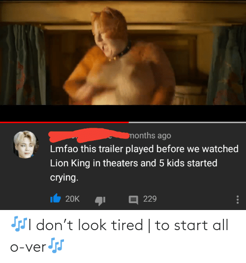 Lion King: months ago  Lmfao this trailer played before we watched  Lion King in theaters and 5 kids started  crying.  E 229  20K 🎶I don't look tired | to start all o-ver🎶
