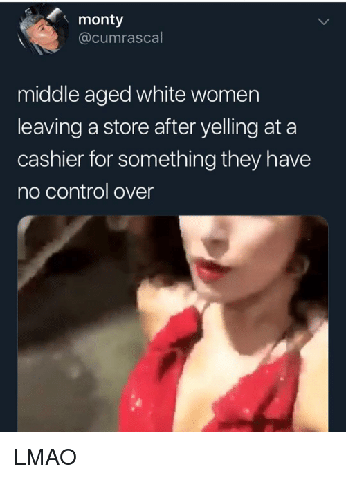 Lmao, Memes, and Control: monty  @cumrascal  middle aged white women  leaving a store after yelling at a  cashier for something they have  no control over LMAO