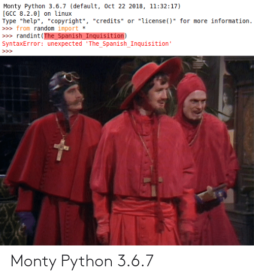 """import: Monty Python 3.6.7 (default, oct 22 2018, 11:32:17)  [GCC 8.2.0] on linux  Type """"help"""", """"copyright"""", """"credits"""" or """"license()"""" for more information.  » from random import  randint (The_Spanish_Inquisition)  SyntaxError: unexpected 'The_Spanish_Inquisition'  >> Monty Python 3.6.7"""