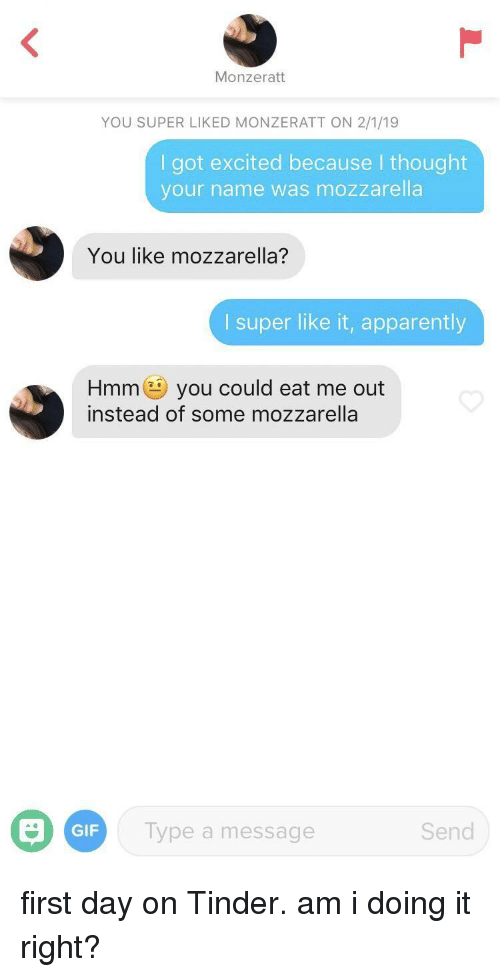 Doing It Right: Monzeratt  YOU SUPER LIKED MONZERATT ON 2/1/19  I got excited because I thought  your name was mozzarella  You like mozzarella?  I super like it, apparently  Hmmyou could eat me out  instead of some mozzarella  GIF  Type a message  Send first day on Tinder. am i doing it right?