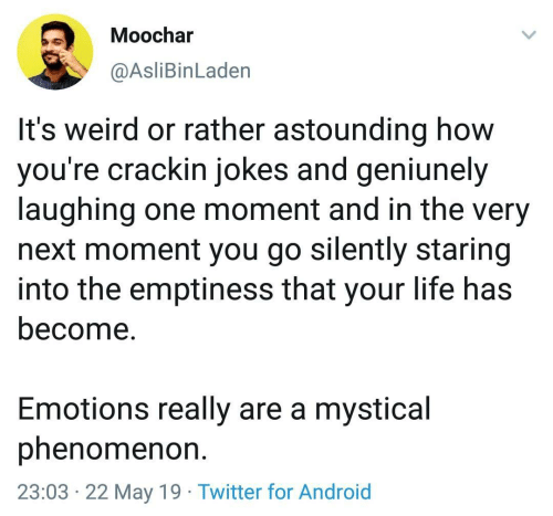 Phenomenon: Moochar  @AsliBinLaden  It's weird or rather astounding how  you're crackin jokes and geniunely  laughing one moment and in the very  next moment you go silently staring  into the emptiness that your life has  become.  Emotions really are a mystical  phenomenon  23:03 22 May 19 Twitter for Android