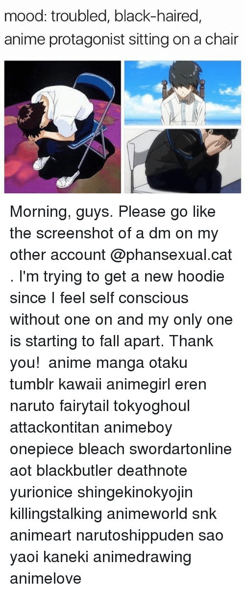 A Dm: mood: troubled, black-haired,  anime protagonist sitting on a chair Morning, guys. Please go like the screenshot of a dm on my other account @phansexual.cat . I'm trying to get a new hoodie since I feel self conscious without one on and my only one is starting to fall apart. Thank you! ✩ anime manga otaku tumblr kawaii animegirl eren naruto fairytail tokyoghoul attackontitan animeboy onepiece bleach swordartonline aot blackbutler deathnote yurionice shingekinokyojin killingstalking animeworld snk animeart narutoshippuden sao yaoi kaneki animedrawing animelove