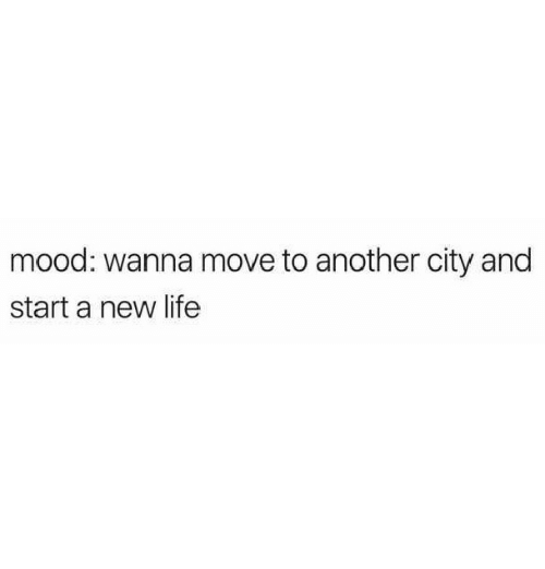 Life, Mood, and Another: mood: wanna move to another city and  start a new life