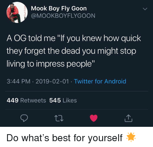 "Android, Twitter, and Best: Mook Boy Fly Goon  @MOOKBOYFLYGOON  A OG told me ""If you knew how quick  they forget the dead you might stop  living to impress people""  3:44 PM 2019-02-01 Twitter for Android  449 Retweets 545 Likes Do what's best for yourself 🌟"