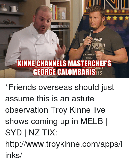 Tix: MOON  KINNE CHANNELS MASTERCHEF'S  GEORGE CALOMBARIS *Friends overseas should just assume this is an astute observation Troy Kinne live shows coming up in MELB | SYD | NZ TIX: http://www.troykinne.com/apps/links/