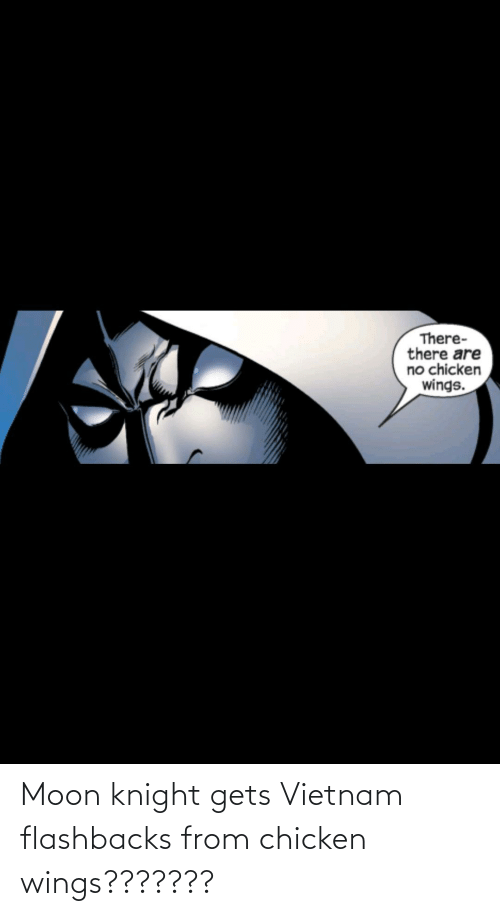 Wings: Moon knight gets Vietnam flashbacks from chicken wings???????