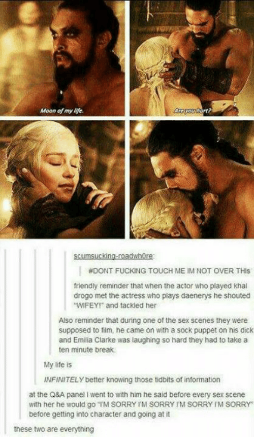 """Mooned: Moon of my life  rt  scumsucking-roadwhore  #DONT FUCKING TOUCH ME IM NOT OVER THIS  friendly reminder that when the actor who played khal  drogo met the actress who plays daenerys he shouted  WIFEY and tackled her  Also reminder that during one of the sex scenes they were  supposed to film, he came on with a sock puppet on his dick  and Emilia Clarke was laughing so hard they had to take a  ten minute break  My life is  INFINITELY better knowing those tidbits of information  at the Q&A panel I went to with him he said before every sex scene  with her he would go """"TM SORRY TM SORRY IM SORRY IM SORRY  before getting into character and going at it  these two are everything"""