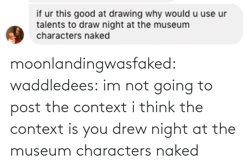 Naked: moonlandingwasfaked:  waddledees: im not going to post the context  i think the context is you drew night at the museum characters naked