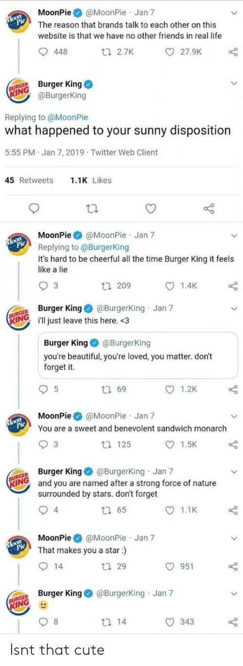 forget it: MoonPie@MoonPie Jan 7  The reason that brands talk to each other on this  website is that we have no other friends in real life  27.9K  448  ti 2.7K  URGE Burger King  ING  @BurgerKing  Replying to @MoonPie  what happened to your sunny disposition  5:55 PM Jan 7, 2019 Twitter Web Client  1.1K Likes  45 Retweets  MoonPie@MoonPie Jan 7  Replying to @BurgerKing  It's hard to be cheerful all the time Burger King it feels  like a lie  1.4K  3  tl 209  R King@Burgerking Jan 7  INGill just leave this here. <3  Burger King@BurgerKing  you're beautiful, you're loved, you matter. don't  forget it.  1.2K  t 69  MoonPie @MoonPie Jan 7  You are a sweet and benevolent sandwich monarch  1.5K  t 125  3  GER Burger King @Burgerking Jan 7  RINO and you are named after a strong force of nature  surrounded by stars. don't forget  1.1K  4  MoonPie@MoonPie Jan 7  That makes you a star:)  O 951  tl 29  Burger King@Burgerking Jan 7  KING  343 Isnt that cute