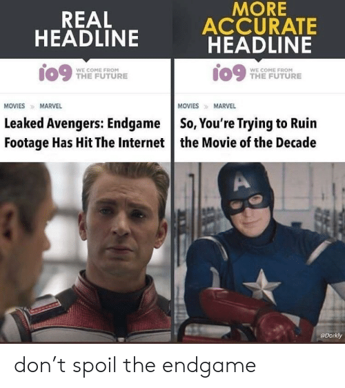 Future, Internet, and Avengers: MORE  ACCURATE  HEADLINE  REAL  HEADLINE  io9 me FUTURE  WE COME FROM  THE FUTURE  WE COME FROM  MOVIESMARVEL  MOVIESMARVEL  Leaked Avengers: Endgame So, You're Trying to Ruin  Footage Has Hit The Internet the Movie of the Decade  @Dorkly don't spoil the endgame